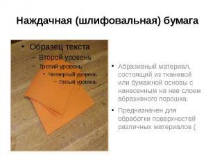 Наждачная (шлифовальная) бумага Абразивный материал, состоящий из тканевой или б