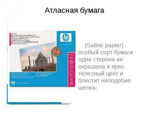 Атласная бумага (Satinè papier) - особый сорт бумаги: одна сторона ее окрашена в