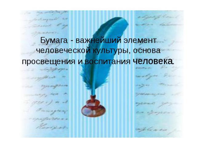 Бумага - важнейший элемент человеческой культуры, основа просвещения и воспитания человека.