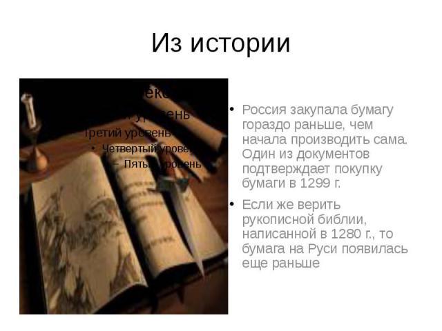 Из истории Россия закупала бумагу гораздо раньше, чем начала производить сама. Один из документов подтверждает покупку бумаги в 1299 г. Если же верить рукописной библии, написанной в 1280 г., то бумага на Руси появилась еще раньше