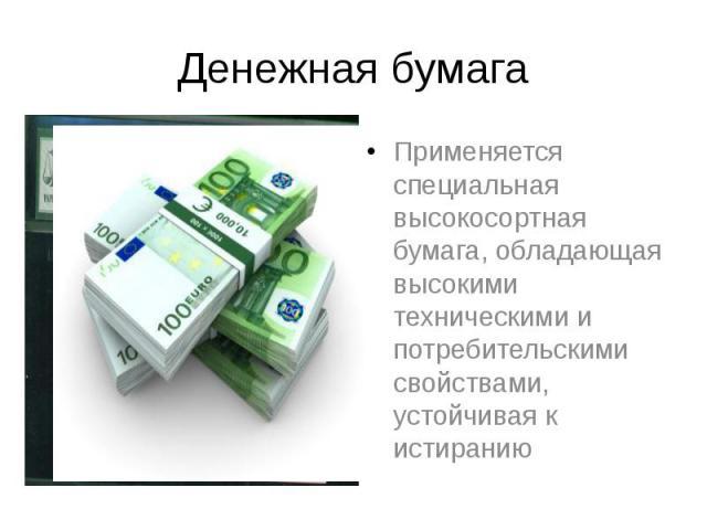 Денежная бумага Применяется специальная высокосортная бумага, обладающая высокими техническими и потребительскими свойствами, устойчивая к истиранию