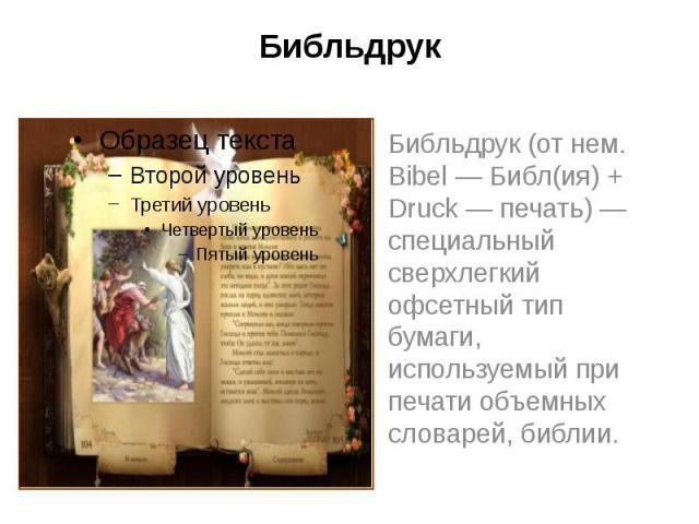 Библьдрук Библьдрук (от нем. Bibel — Библ(ия) + Druck — печать) — специальный сверхлегкий офсетный тип бумаги, используемый при печати объемных словарей, библии.