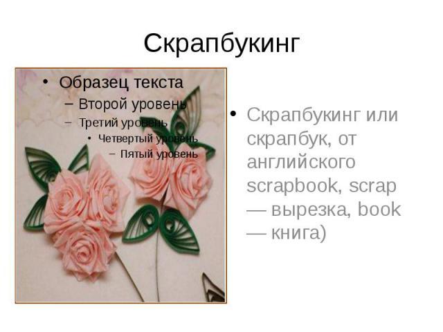 Скрапбукинг Скрапбукинг или скрапбук, от английского scrapbook, scrap — вырезка, book — книга)