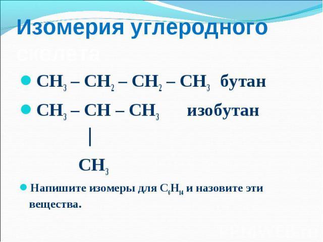 СН3 – СН2 – СН2 – СН3 бутан СН3 – СН2 – СН2 – СН3 бутан СН3 – СН – СН3 изобутан СН3 Напишите изомеры для С6Н14 и назовите эти вещества.