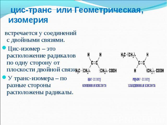 встречается у соединений с двойными связями. встречается у соединений с двойными связями. Цис-изомер – это расположение радикалов по одну сторону от плоскости двойной связи. У транс-изомера – по разные стороны расположены радикалы.