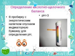 В пробирку с энергетическим напитком опускаем индикаторную бумажку для определен