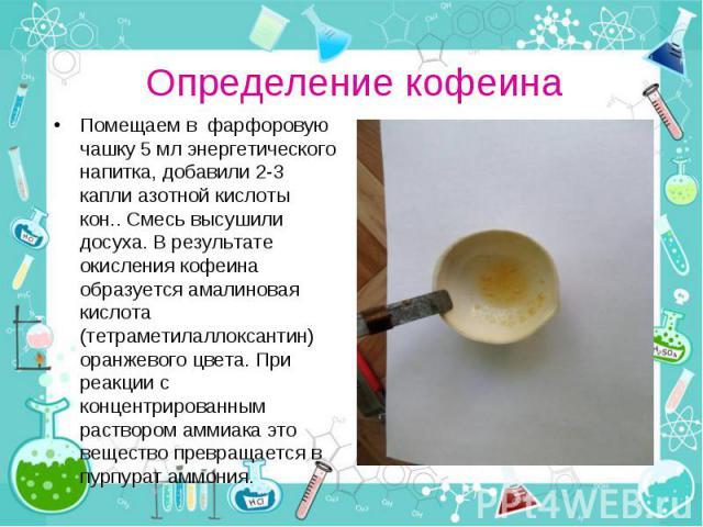 Помещаем в фарфоровую чашку 5 мл энергетического напитка, добавили 2-3 капли азотной кислоты кон.. Смесь высушили досуха. В результате окисления кофеина образуется амалиновая кислота (тетраметилаллоксантин) оранжевого цвета. При реакции с концентрир…
