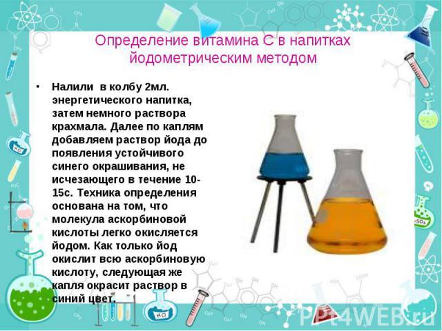 Налили в колбу 2мл. энергетического напитка, затем немного раствора крахмала. Далее по каплям добавляем раствор йода до появления устойчивого синего окрашивания, не исчезающего в течение 10-15с. Техника определения основана на том, что молекула аско…
