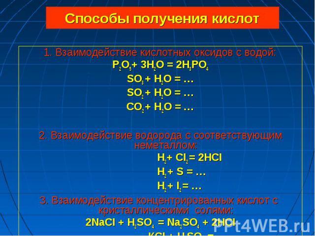 1. Взаимодействие кислотных оксидов с водой: 1. Взаимодействие кислотных оксидов с водой: P2O5+ 3H2O = 2H3PO4 SO3 + H2O = … SO2 + H2O = … СO2 + H2O = … 2. Взаимодействие водорода с соответствующим неметаллом: H2+ CI2 = 2HCI H2 + S = … H2 + I2 = … 3.…