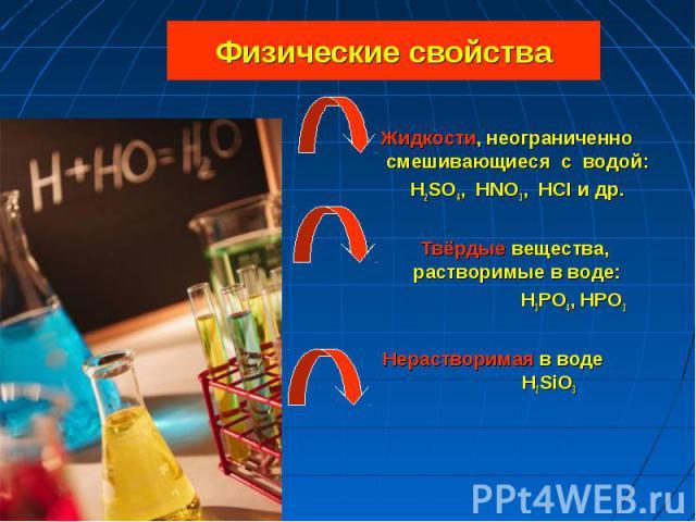 Жидкости, неограниченно смешивающиеся с водой: Жидкости, неограниченно смешивающиеся с водой: H2SO4, HNO3, HCI и др. Твёрдые вещества, растворимые в воде: H3PO4, HPO3 Нерастворимая в воде H2SiO3