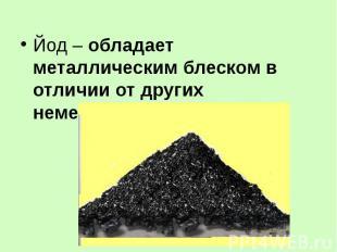 Йод – обладает металлическим блеском в отличии от других неметаллов!