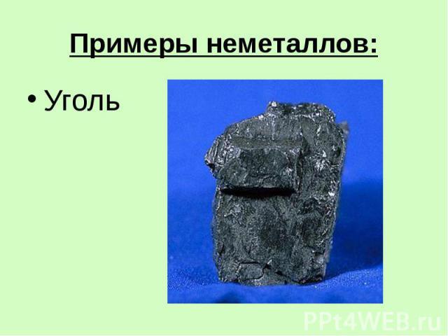 Примеры неметаллов: Уголь