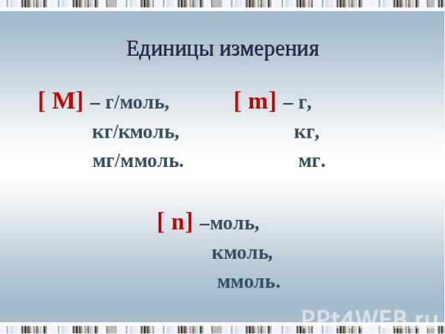 [ М] – г/моль, [ m] – г, [ М] – г/моль, [ m] – г, кг/кмоль, кг, мг/ммоль. мг. [ n] –моль, кмоль, ммоль.