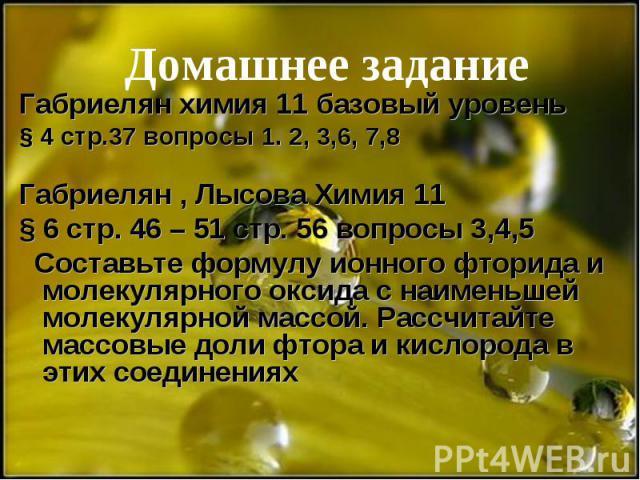 Домашнее задание Габриелян химия 11 базовый уровень § 4 стр.37 вопросы 1. 2, 3,6, 7,8 Габриелян , Лысова Химия 11 § 6 стр. 46 – 51 стр. 56 вопросы 3,4,5 Составьте формулу ионного фторида и молекулярного оксида с наименьшей молекулярной массой. Рассч…