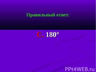 Правильный ответ: Правильный ответ: С. 180°