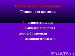 Вопрос № 12( 4000 баллов): Вопрос № 12( 4000 баллов): Глицин-это кислота: А. ами