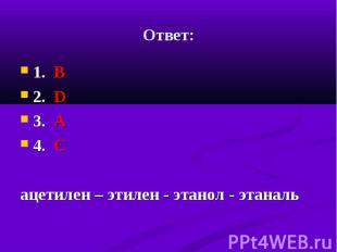1. В 1. В 2. D 3. А 4. C ацетилен – этилен - этанол - этаналь