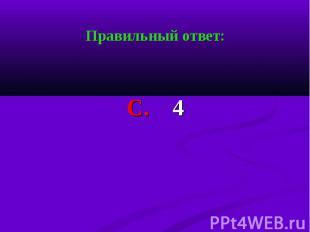 Правильный ответ: Правильный ответ: С. 4