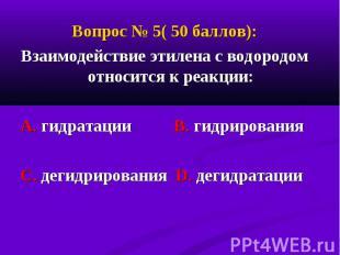 Вопрос № 5( 50 баллов): Вопрос № 5( 50 баллов): Взаимодействие этилена с водород
