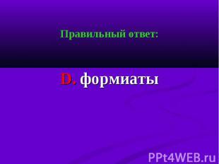 Правильный ответ: Правильный ответ: D. формиаты