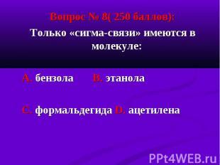 Вопрос № 8( 250 баллов): Вопрос № 8( 250 баллов): Только «сигма-связи» имеются в