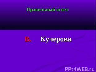 Правильный ответ: Правильный ответ: В. Кучерова