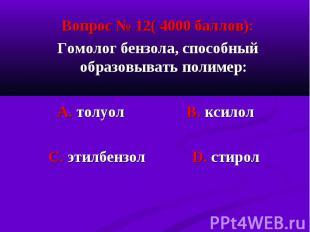 Вопрос № 12( 4000 баллов): Вопрос № 12( 4000 баллов): Гомолог бензола, способный