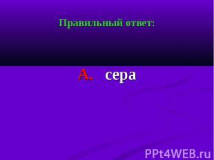 Правильный ответ: Правильный ответ: А. сера