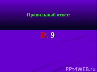 Правильный ответ: Правильный ответ: D. 9