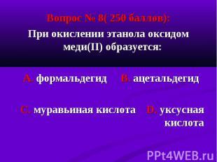 Вопрос № 8( 250 баллов): Вопрос № 8( 250 баллов): При окислении этанола оксидом