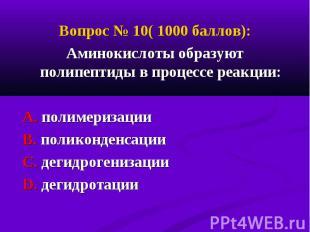 Вопрос № 10( 1000 баллов): Вопрос № 10( 1000 баллов): Аминокислоты образуют поли