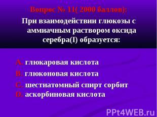 Вопрос № 11( 2000 баллов): Вопрос № 11( 2000 баллов): При взаимодействии глюкозы