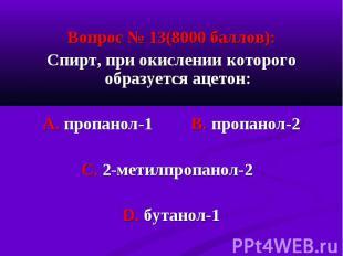Вопрос № 13(8000 баллов): Вопрос № 13(8000 баллов): Спирт, при окислении которог