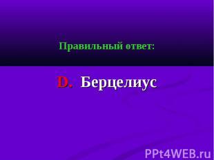 Правильный ответ: Правильный ответ: D. Берцелиус