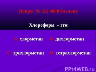 Вопрос № 12( 4000 баллов): Вопрос № 12( 4000 баллов): Хлороформ – это: А. хлорме