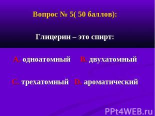 Вопрос № 5( 50 баллов): Вопрос № 5( 50 баллов): Глицерин – это спирт: А. одноато
