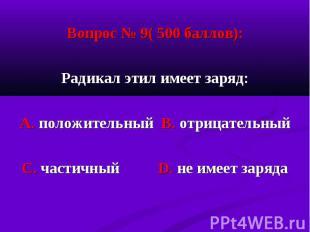 Вопрос № 9( 500 баллов): Вопрос № 9( 500 баллов): Радикал этил имеет заряд: А. п