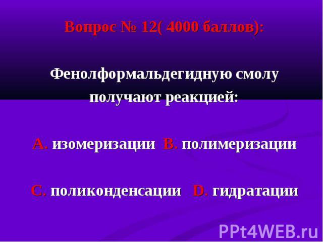 Вопрос № 12( 4000 баллов): Вопрос № 12( 4000 баллов): Фенолформальдегидную смолу получают реакцией: А. изомеризации В. полимеризации С. поликонденсации D. гидратации
