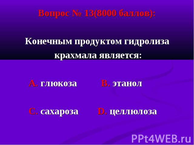 Вопрос № 13(8000 баллов): Вопрос № 13(8000 баллов): Конечным продуктом гидролиза крахмала является: А. глюкоза В. этанол С. сахароза D. целлюлоза