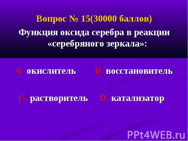 Вопрос № 15(30000 баллов) Вопрос № 15(30000 баллов) Функция оксида серебра в реакции «серебряного зеркала»: А. окислитель В. восстановитель С. растворитель D. катализатор