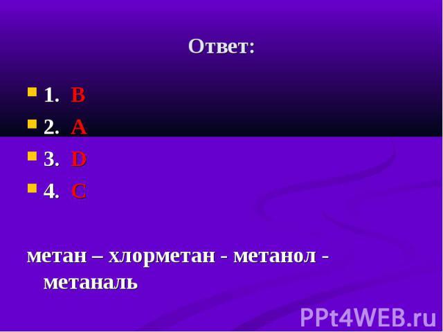 1. В 1. В 2. А 3. D 4. C метан – хлорметан - метанол - метаналь