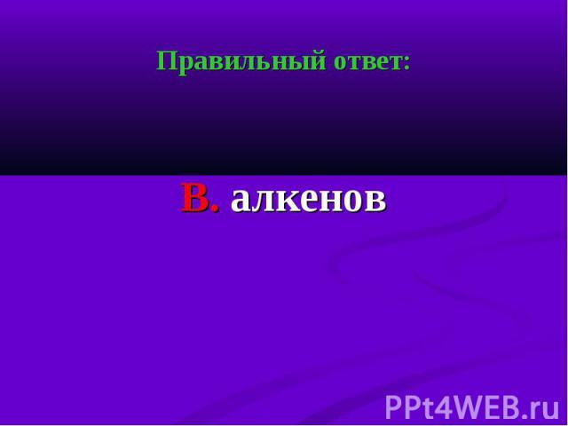 Правильный ответ: Правильный ответ: В. алкенов
