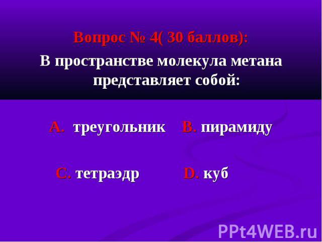 Вопрос № 4( 30 баллов): Вопрос № 4( 30 баллов): В пространстве молекула метана представляет собой: А. треугольник В. пирамиду С. тетраэдр D. куб