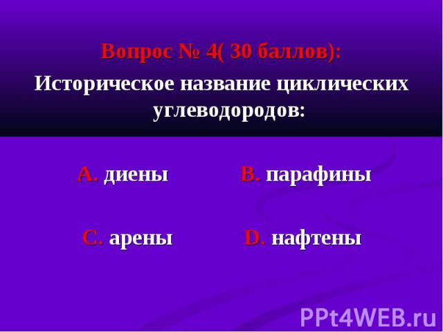Вопрос № 4( 30 баллов): Вопрос № 4( 30 баллов): Историческое название циклических углеводородов: А. диены В. парафины С. арены D. нафтены