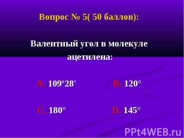 Вопрос № 5( 50 баллов): Вопрос № 5( 50 баллов): Валентный угол в молекуле ацетилена: А. 109º28' В. 120° С. 180° D. 145°
