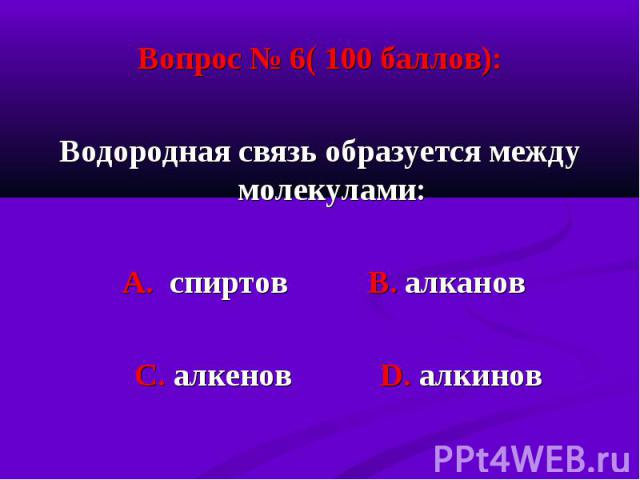Вопрос № 6( 100 баллов): Вопрос № 6( 100 баллов): Водородная связь образуется между молекулами: А. спиртов В. алканов С. алкенов D. алкинов