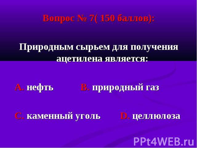 Вопрос № 7( 150 баллов): Вопрос № 7( 150 баллов): Природным сырьем для получения ацетилена является: А. нефть В. природный газ С. каменный уголь D. целлюлоза