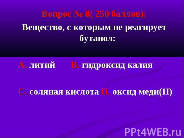 Вопрос № 8( 250 баллов): Вопрос № 8( 250 баллов): Вещество, с которым не реагирует бутанол: А. литий В. гидроксид калия С. соляная кислота D. оксид меди(II)