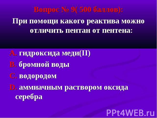 Вопрос № 9( 500 баллов): Вопрос № 9( 500 баллов): При помощи какого реактива можно отличить пентан от пентена: А. гидроксида меди(II) В. бромной воды С. водородом D. аммиачным раствором оксида серебра