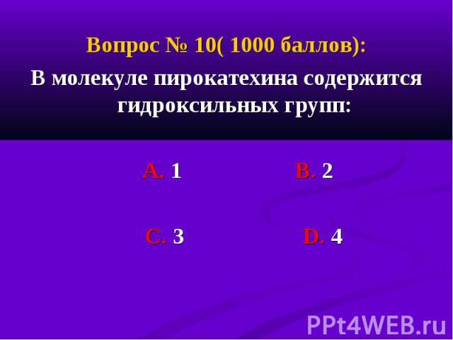 Вопрос № 10( 1000 баллов): Вопрос № 10( 1000 баллов): В молекуле пирокатехина содержится гидроксильных групп: А. 1 В. 2 С. 3 D. 4